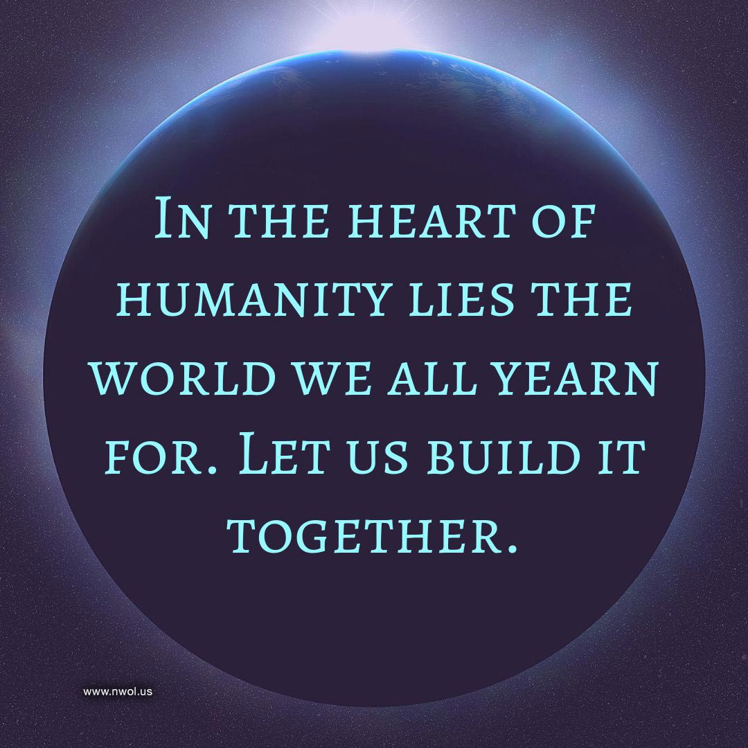 In the heart of humanity lies the world we all yearn for. Let us build it together.
