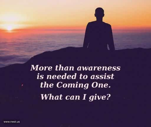 More than awareness is needed to assist the Coming One. What can I give?