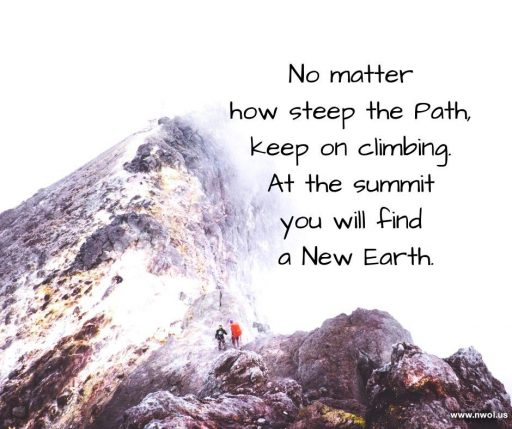 No matter how steep the Path, keep on climbing. At the summit you will find a New Earth.