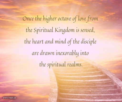 Once the higher octave of love from the Spiritual Kingdom is sensed, the heart and mind of the disciple are drawn inexorably into the spiritual realms.