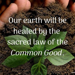 Our earth will be healed by the sacred law of the Common Good
