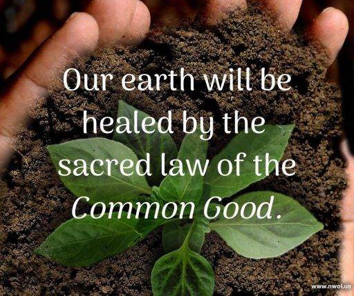 Our earth will be healed by the sacred law of the Common Good.