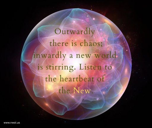 Outwardly there is chaos; inwardly a new world is stirring. Listen to the heartbeat of the New.