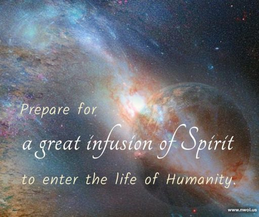 Prepare for a great infusion of Spirit to enter the life of Humanity.