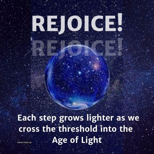 Rejoice! Each step grows lighter as together we cross the threshold into the Age of Light.