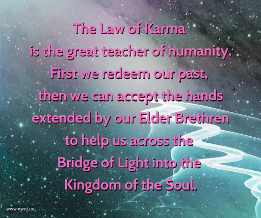 The Law of Karma is the great teacher of humanity. First we redeem our past, then we can accept the hands extended by our Elder Brethren to help us across the Bridge of Light into the Kingdom of the Soul.