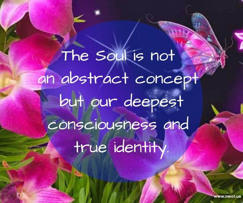 The Soul is not an abstract concept but our deepest consciousness and true identity.