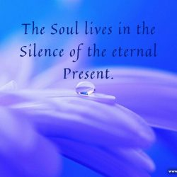 The Soul lives in the Silence of the eternal Present