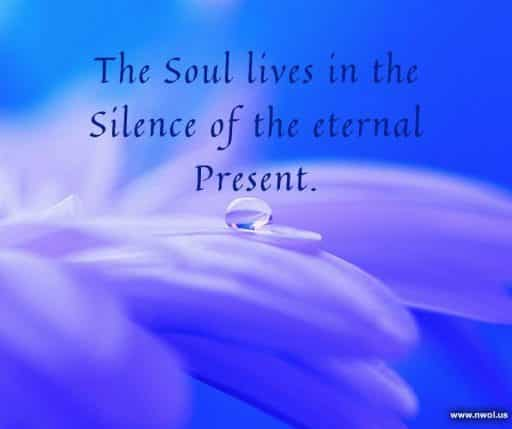 The Soul lives in the Silence of the eternal Present.