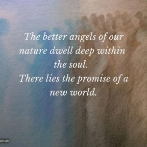 The better angels of our nature dwell deep within the soul
