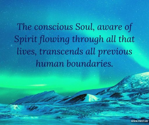 The conscious Soul, aware of Spirit flowing through all that lives, transcends all previous human boundaries.