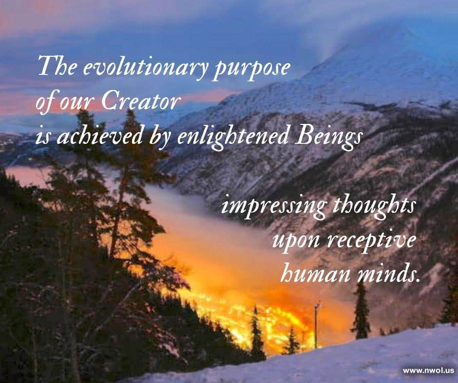 The evolutionary purpose of our Creator is achieved by enlightened Beings impressing thoughts upon receptive human minds.