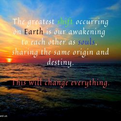The greatest shift occurring on Earth is our awakening to each other as souls