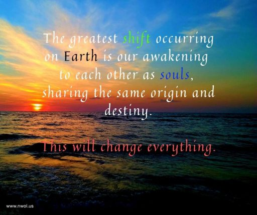 The greatest shift occurring on Earth is our awakening to each other as souls, sharing the same origin and destiny. This will change everything.