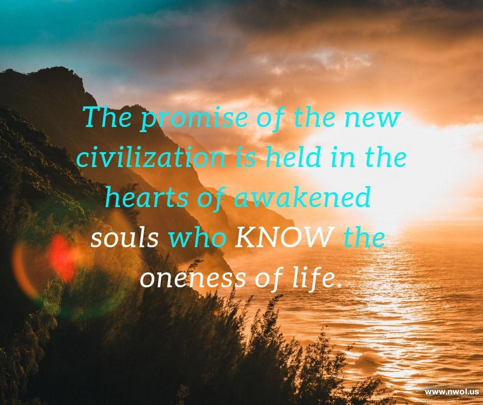 The promise of the new civilization is held in the hearts of awakened souls who KNOW the oneness of life.