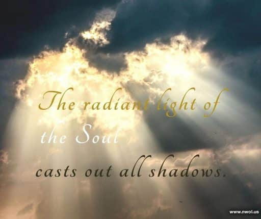 The radiant light of the soul casts out all shadows.