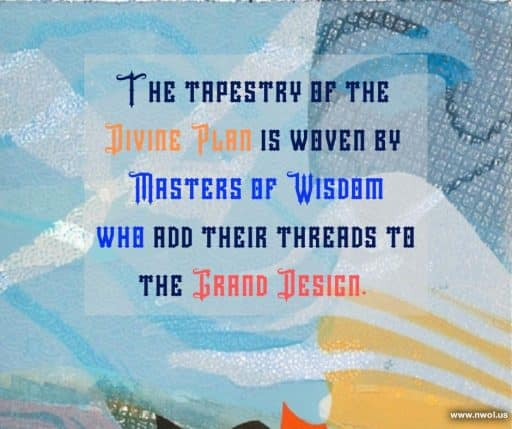 The tapestry of the Divine Plan is woven by Masters of Wisdom who add their threads to the Grand Design.