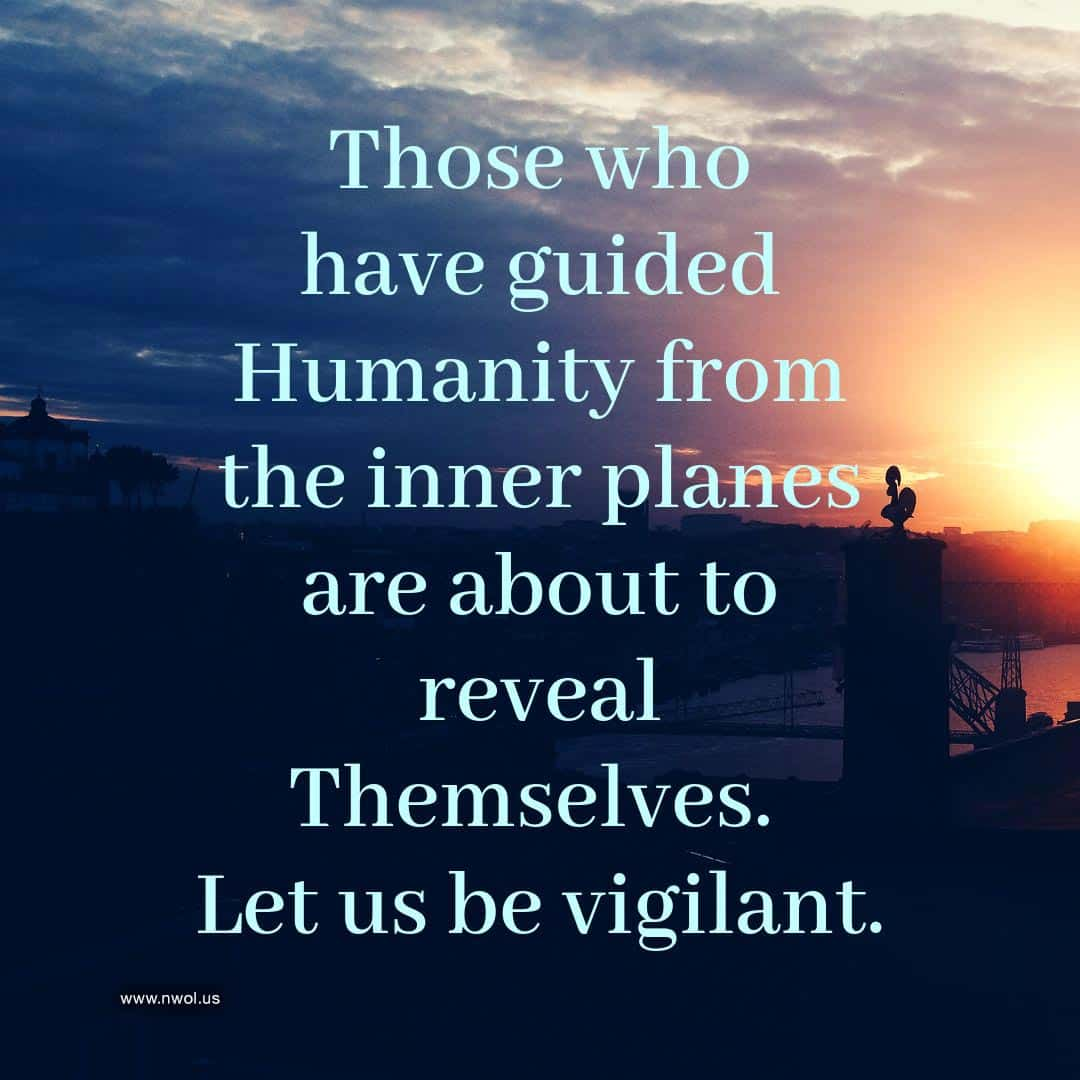 Those who have guided Humanity from the inner planes are about to reveal Themselves. Let us be vigilant.