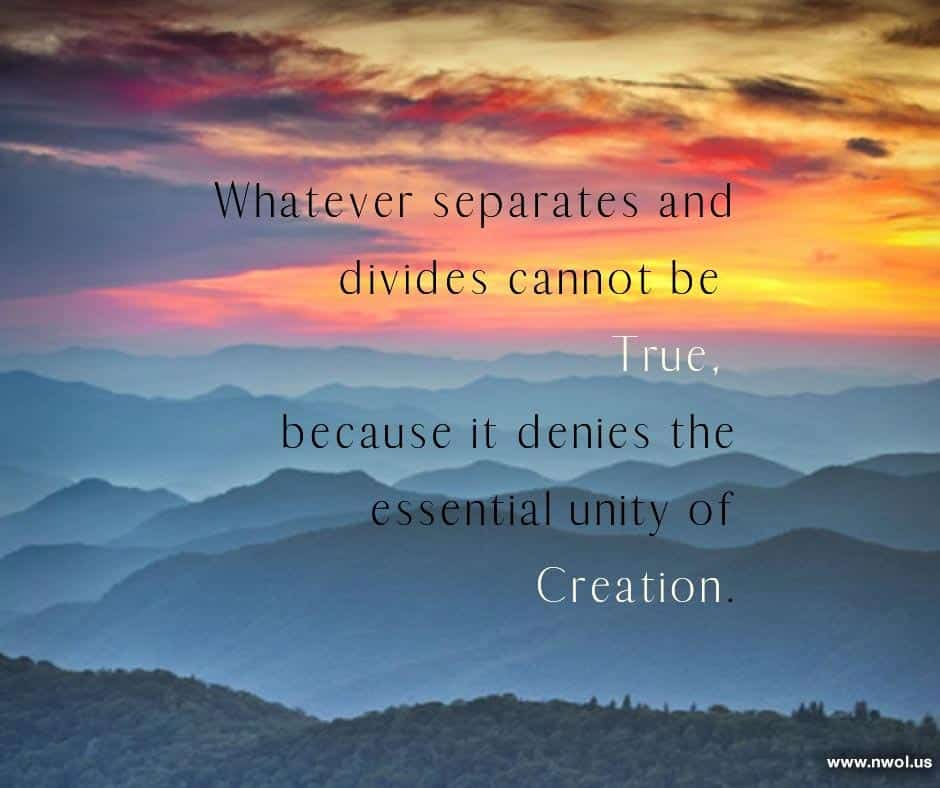 Whatever separates and divides cannot be True, because it denies the essential unity of Creation.