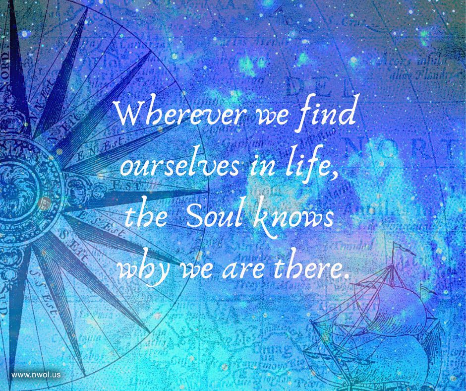 Wherever we find ourselves in life, the Soul knows why we are there.