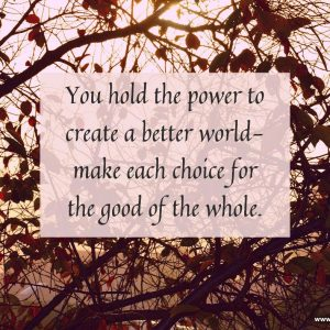 You hold the power to create a better world
