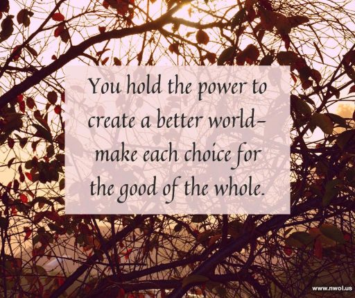 You hold the power to create a better world—make each choice for the good of the whole.