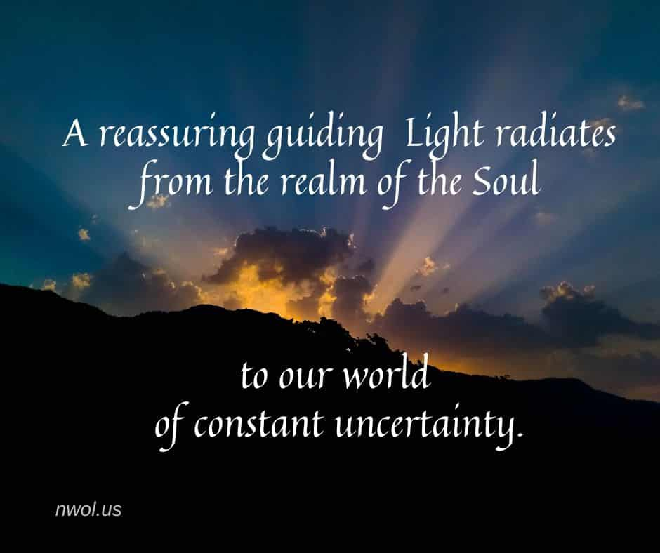 A reassuring guiding Light radiates from the realm of the Soul to our world of constant uncertainty.