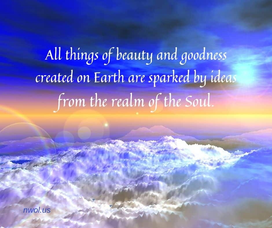 All things of beauty and goodness created on Earth are sparked by ideas from the realm of the Soul.
