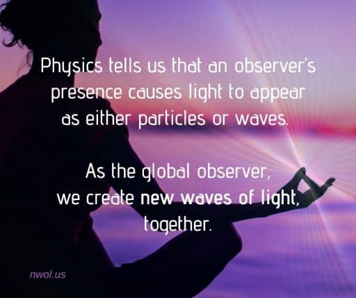 Physics tells us that an observer's presence causes light to appear as either particles or waves. As the global observer we create new waves of light together.