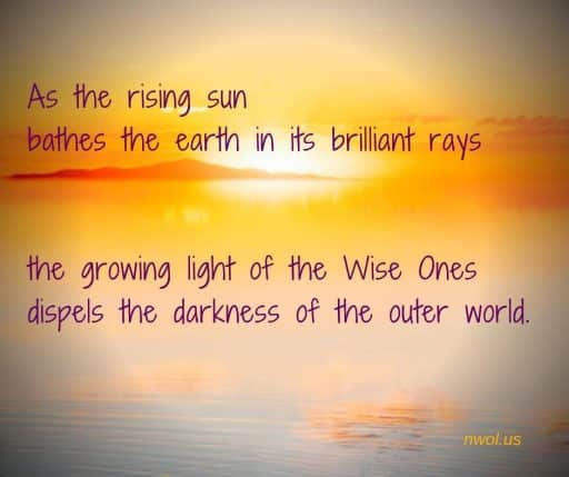 As the rising sun bathes the earth in its brilliant rays, the growing light of the Wise Ones dispels the darkness of the outer world.