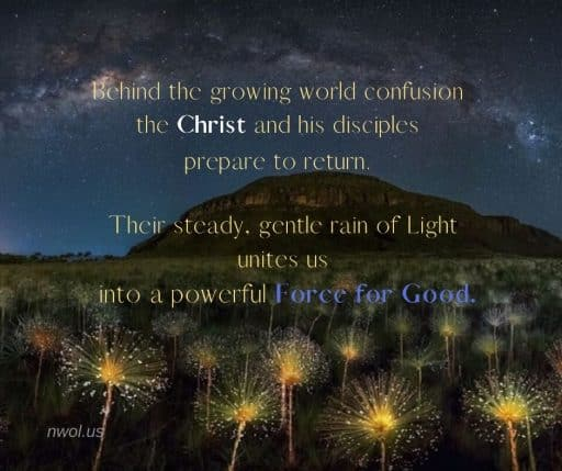 Behind the growing world confusion the Christ and his disciples prepare to return. Their steady, gentle rain of Light unites us into a powerful Force for Good.