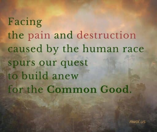 Facing the pain and destruction caused by the human race, spurs our quest to build anew for the Common Good.