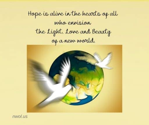 Hope is alive in the hearts of all who envision the Light, Love and Beauty of a new world.