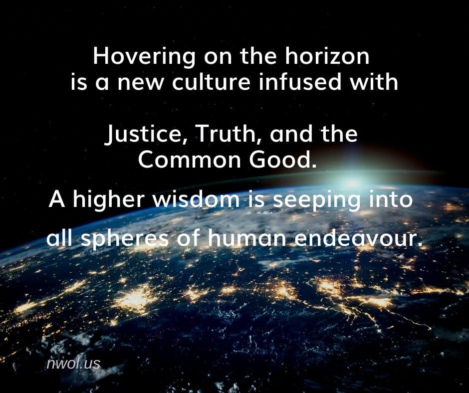 Hovering on the horizon is a new culture infused with Justice, Truth and the Common Good. A higher wisdom is seeping into all spheres of human endeavor.