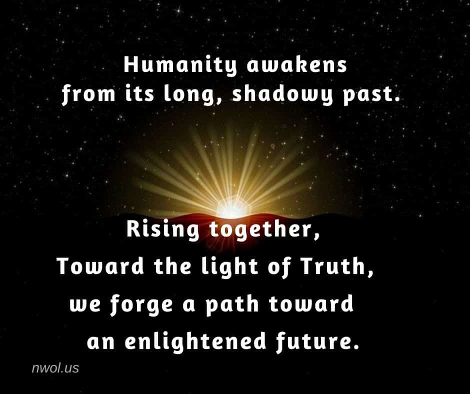 Humanity awakens from its long, shadowy past. Rising together toward the light of Truth, we forge a path toward an enlightened future.