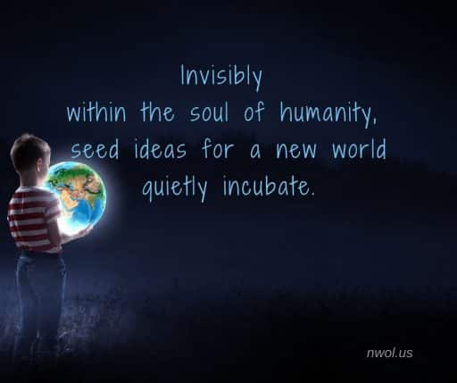 Invisibly, within the soul of humanity, seed ideas for a new world quietly incubate.