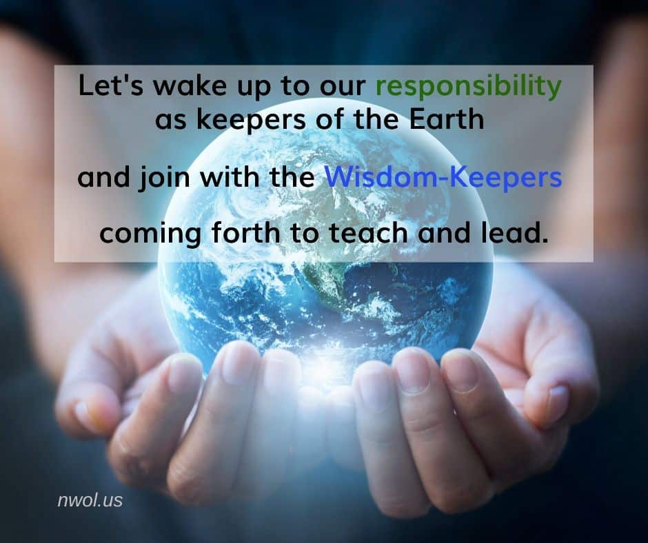 Let's wake up to our responsibility as keepers of the Earth and join the Wisdom-Keepers coming forth to teach and lead.