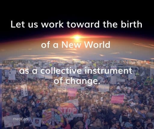 Let us work toward the birth of a New World as a collective instrument of change.