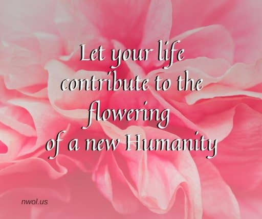 Let your life contribute to the flowering of a new Humanity.