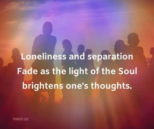 Loneliness and separation fade as the light of the Soul brightens ones thoughts.