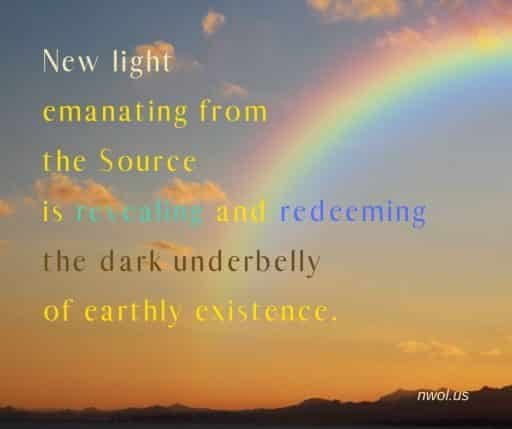 New light emanating from the Source is revealing and redeeming the dark underbelly of earthly existence.