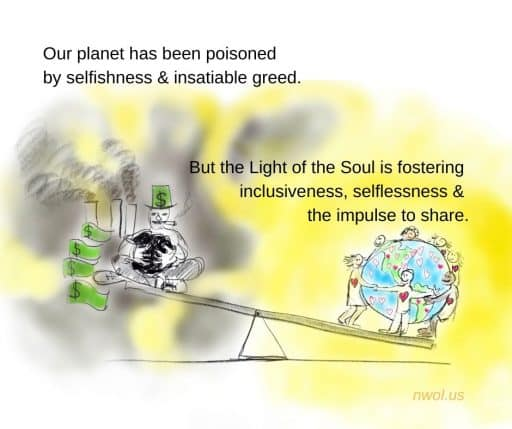 Our planet has been poisoned by selfishness and insatiable greed. But the Light of the Soul is fostering inclusiveness, selflessness, and the impulse to share.