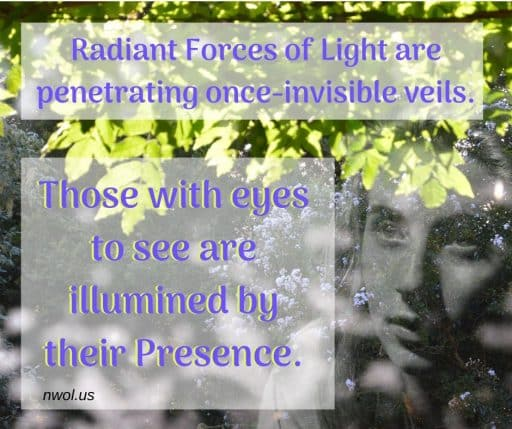 Radiant Forces of Light are penetrating once-invisible veils. Those with eyes to see are illumined by their Presence.
