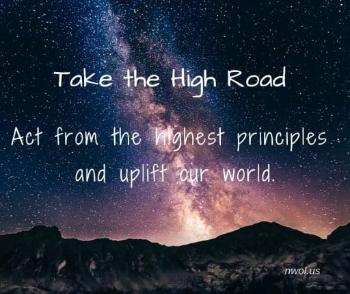 Take the high road. Act from the highest principles and uplift our world.