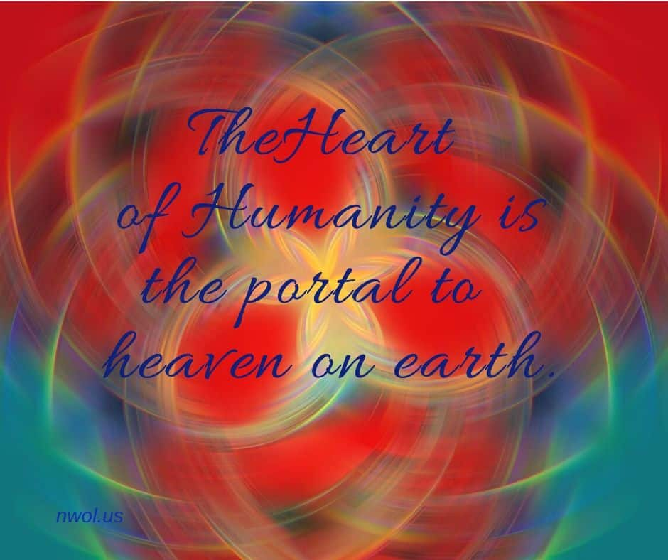 The Heart of Humanity is the portal to heaven on earth.