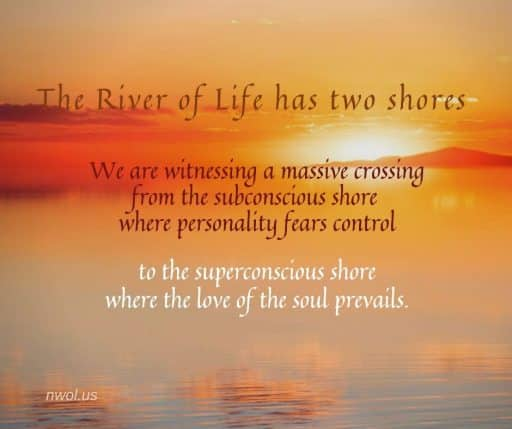 The River of Life has two shores. We are witnessing a massive crossing from the subconscious shore where personality fears control to the superconscious shore where the love of the soul prevails.