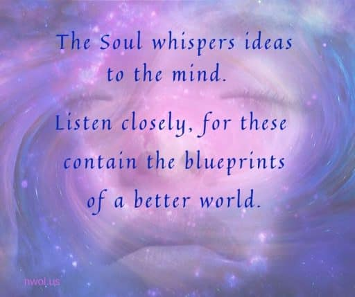 The Soul whispers ideas to the mind. Listen closely, for these contain the blueprints for a better world.