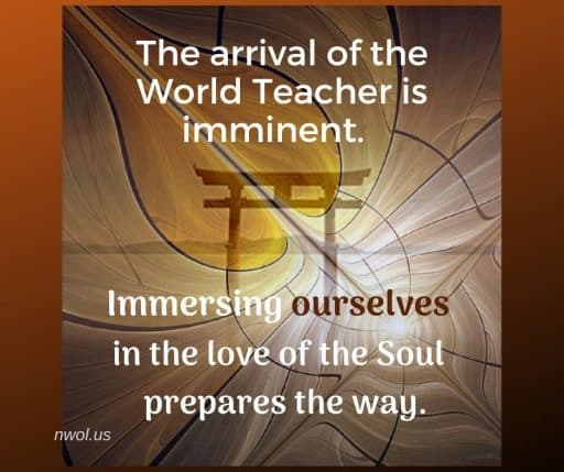 The arrival of the World Teacher is imminent. Immersing ourselves in the love of the Soul prepares the way.