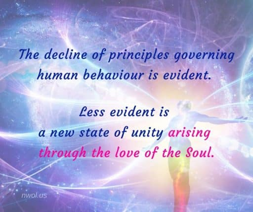 The decline of principles governing human behavior is evident. Less evident is a new state of unity arising through the Love of the Soul.