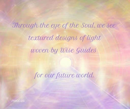 Through the eye of the Soul, we see textured designs of light woven by Wise Guides for our future world.